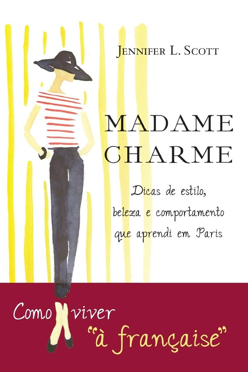 Madame Charme - Lições de estilo, beleza e comportamento que aprendi em Paris por Jennifer L. Scott - Cris Vallias Blog